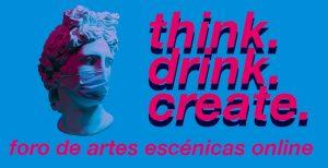 think. drink. create. foro de artes escénicas